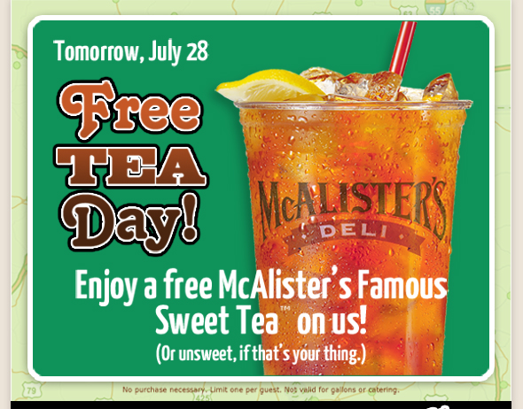 Tomorrow, July 28th is FREE TEA DAY!               Enjoy a Free McAlister's Famous Sweet Tea(TM) on us!     (or unsweet, if that's your thing.)           No purchase necessary. Limit one per guest. Not valid for gallons or catering.