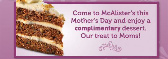 Come to McAlister's this Mother's Day and enjoy a complimentary dessert. Our treat to Moms!